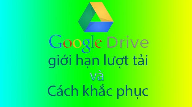 Google Drive giới hạn lượt tải 24 giờ phải làm sao?
